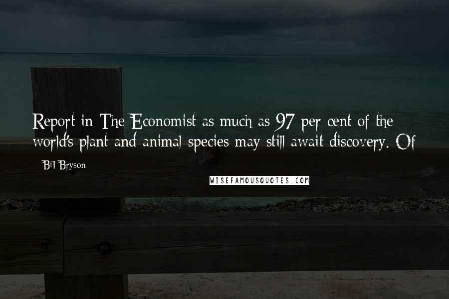 Bill Bryson quotes: Report in The Economist as much as 97 per cent of the world's plant and animal species may still await discovery. Of