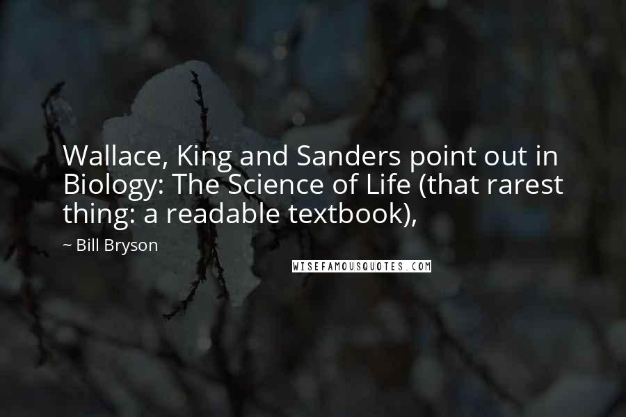 Bill Bryson quotes: Wallace, King and Sanders point out in Biology: The Science of Life (that rarest thing: a readable textbook),