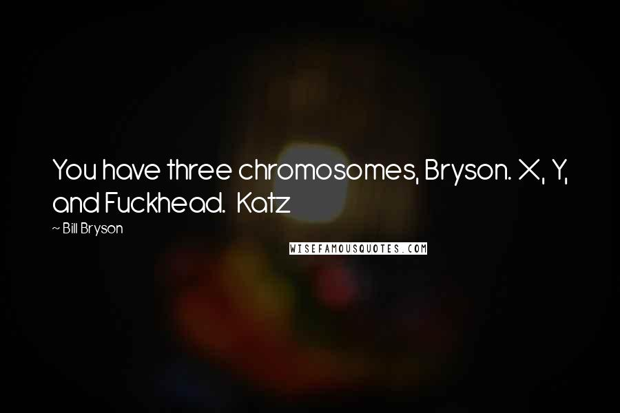 Bill Bryson quotes: You have three chromosomes, Bryson. X, Y, and Fuckhead. Katz