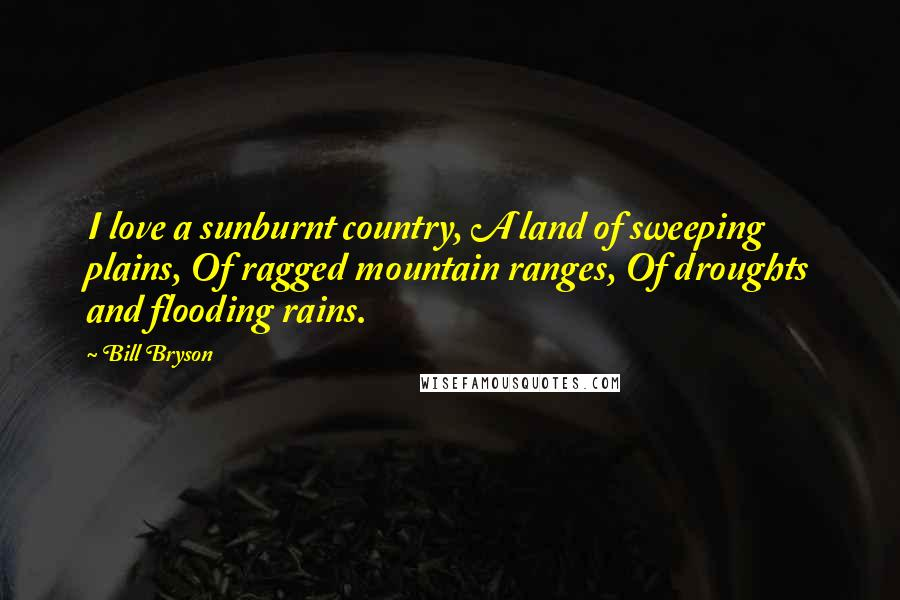 Bill Bryson quotes: I love a sunburnt country, A land of sweeping plains, Of ragged mountain ranges, Of droughts and flooding rains.