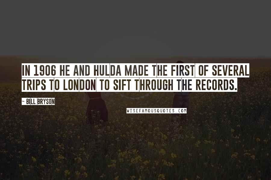 Bill Bryson quotes: In 1906 he and Hulda made the first of several trips to London to sift through the records.