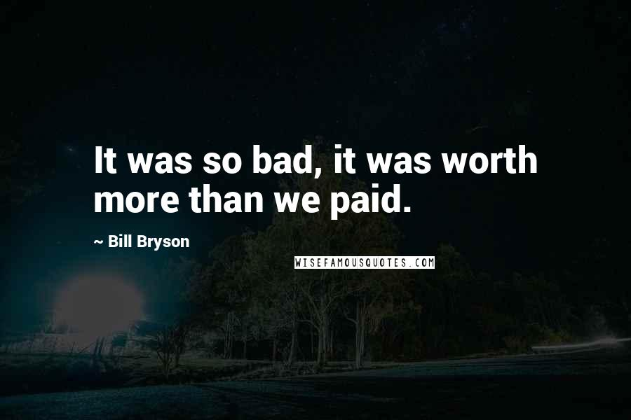 Bill Bryson quotes: It was so bad, it was worth more than we paid.