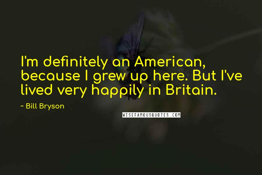 Bill Bryson quotes: I'm definitely an American, because I grew up here. But I've lived very happily in Britain.
