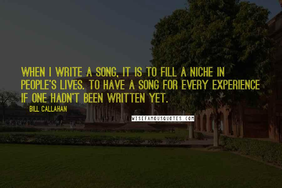 Bill Callahan quotes: When I write a song, it is to fill a niche in people's lives. To have a song for every experience if one hadn't been written yet.