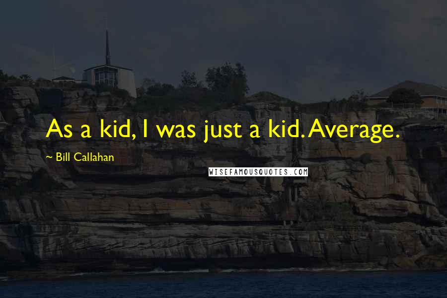 Bill Callahan quotes: As a kid, I was just a kid. Average.
