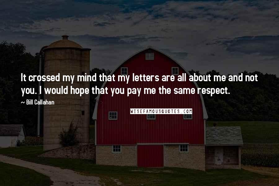 Bill Callahan quotes: It crossed my mind that my letters are all about me and not you. I would hope that you pay me the same respect.