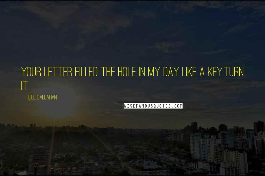 Bill Callahan quotes: Your letter filled the hole in my day like a key.Turn it.