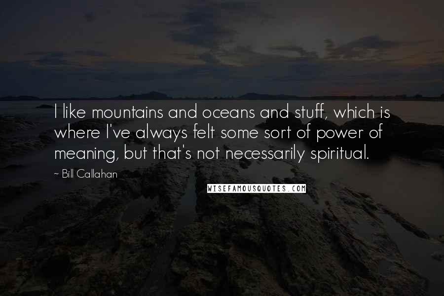 Bill Callahan quotes: I like mountains and oceans and stuff, which is where I've always felt some sort of power of meaning, but that's not necessarily spiritual.