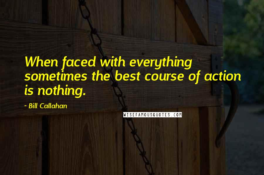 Bill Callahan quotes: When faced with everything sometimes the best course of action is nothing.