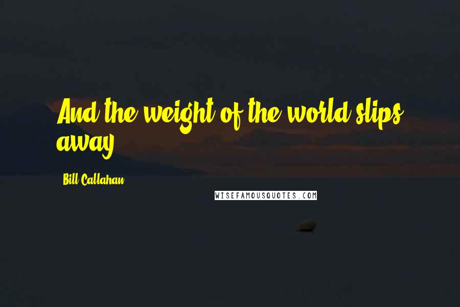Bill Callahan quotes: And the weight of the world slips away...