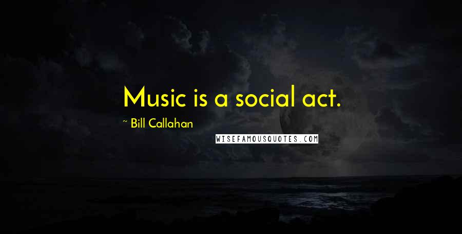 Bill Callahan quotes: Music is a social act.