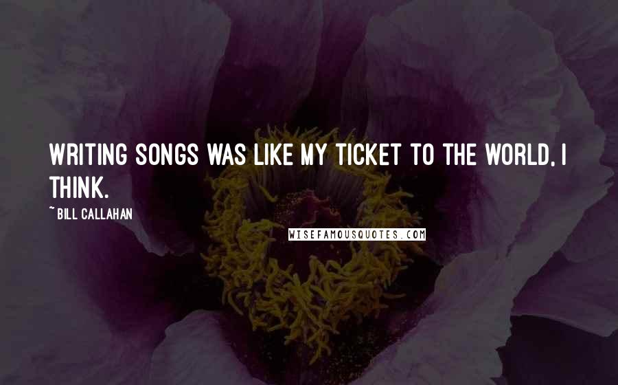 Bill Callahan quotes: Writing songs was like my ticket to the world, I think.