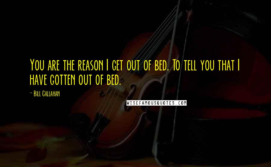 Bill Callahan quotes: You are the reason I get out of bed. To tell you that I have gotten out of bed.
