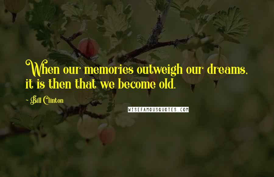 Bill Clinton quotes: When our memories outweigh our dreams, it is then that we become old.