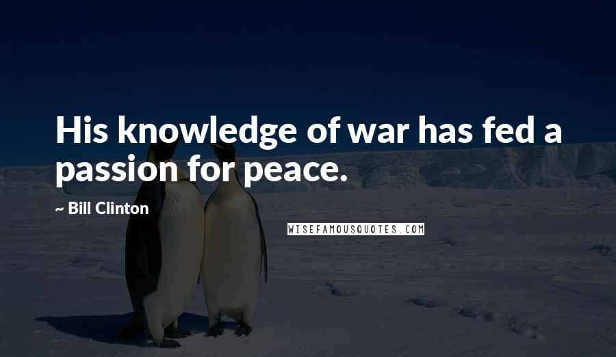 Bill Clinton quotes: His knowledge of war has fed a passion for peace.
