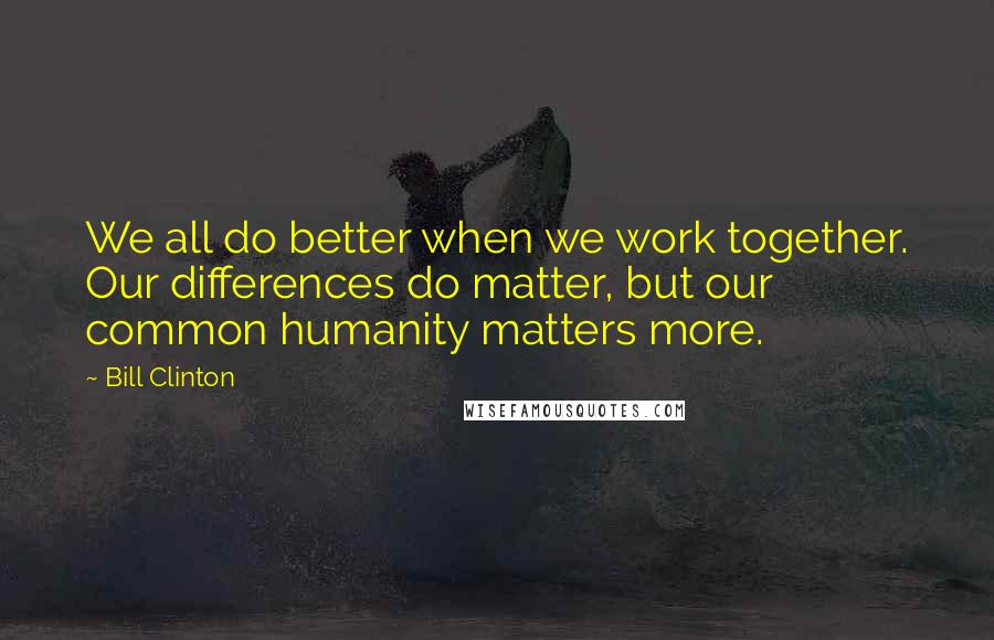 Bill Clinton quotes: We all do better when we work together. Our differences do matter, but our common humanity matters more.