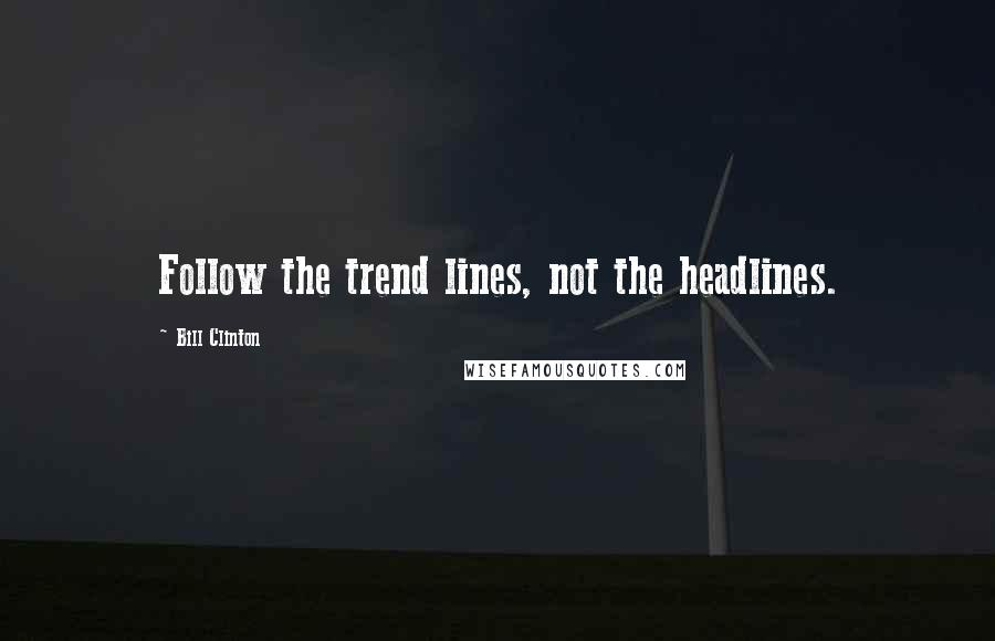 Bill Clinton quotes: Follow the trend lines, not the headlines.