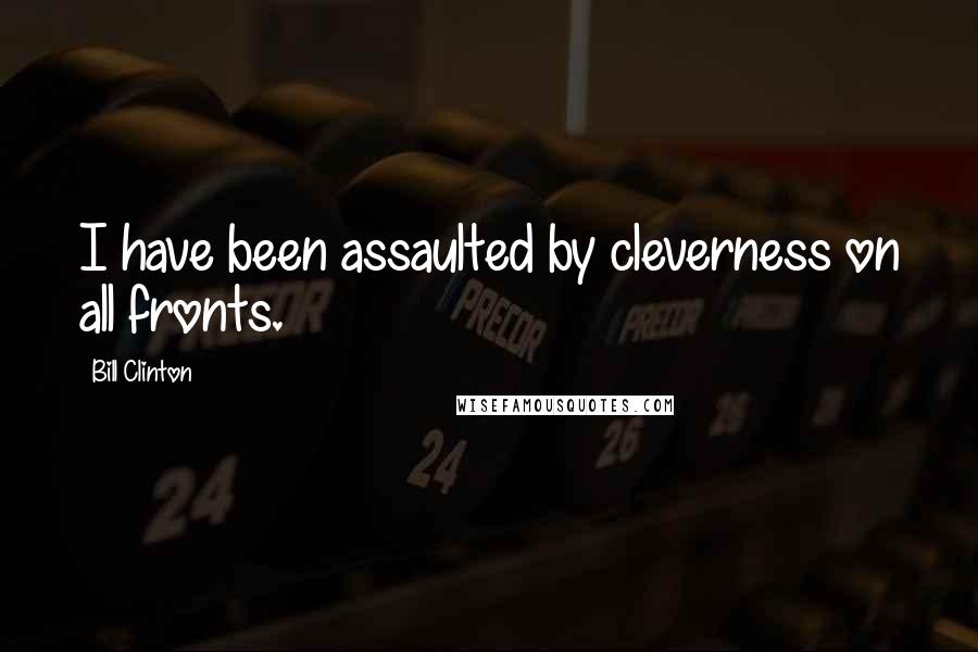 Bill Clinton quotes: I have been assaulted by cleverness on all fronts.