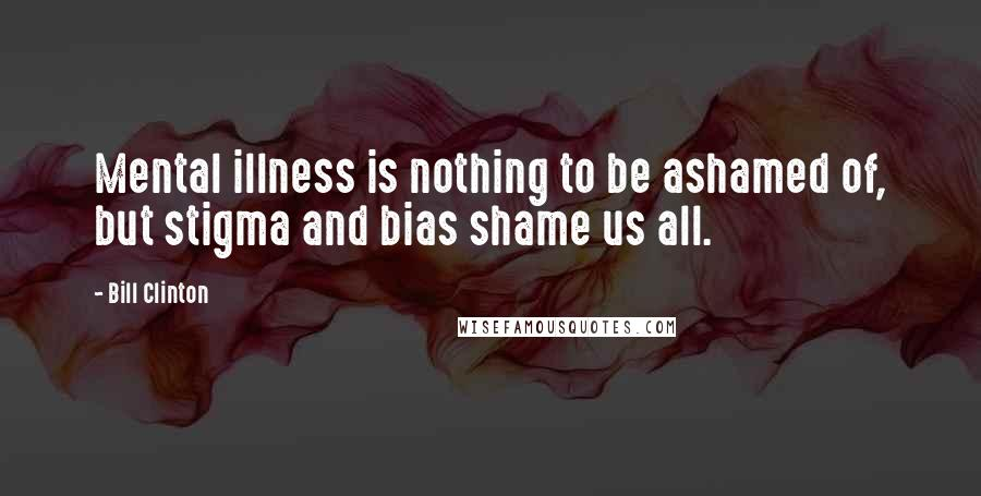 Bill Clinton quotes: Mental illness is nothing to be ashamed of, but stigma and bias shame us all.