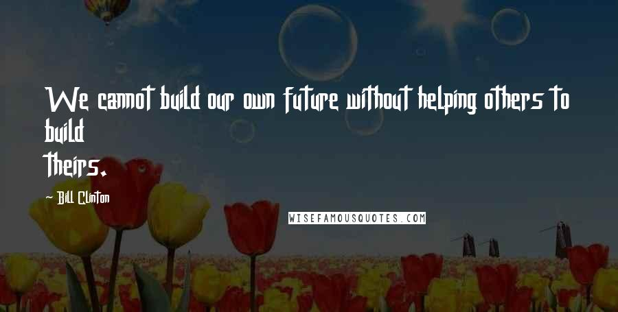 Bill Clinton quotes: We cannot build our own future without helping others to build theirs.