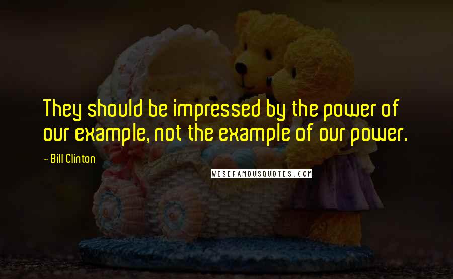 Bill Clinton quotes: They should be impressed by the power of our example, not the example of our power.