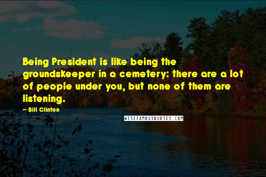 Bill Clinton quotes: Being President is like being the groundskeeper in a cemetery: there are a lot of people under you, but none of them are listening.