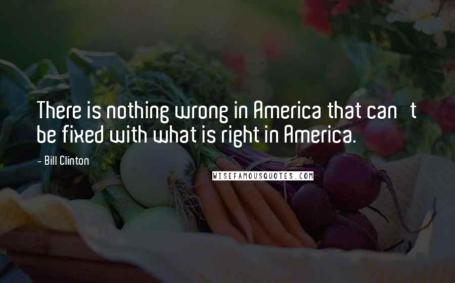Bill Clinton quotes: There is nothing wrong in America that can't be fixed with what is right in America.
