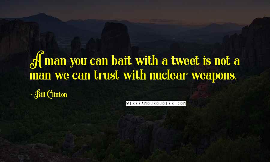 Bill Clinton quotes: A man you can bait with a tweet is not a man we can trust with nuclear weapons.