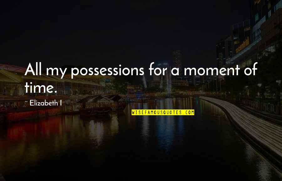 Bill Collectors Quotes By Elizabeth I: All my possessions for a moment of time.