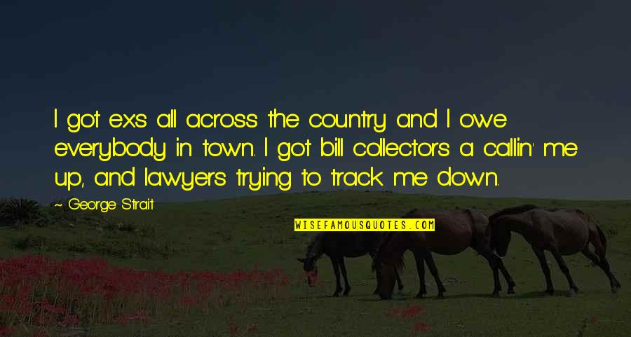 Bill Collectors Quotes By George Strait: I got ex's all across the country and