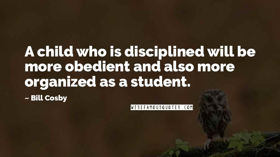 Bill Cosby quotes: A child who is disciplined will be more obedient and also more organized as a student.