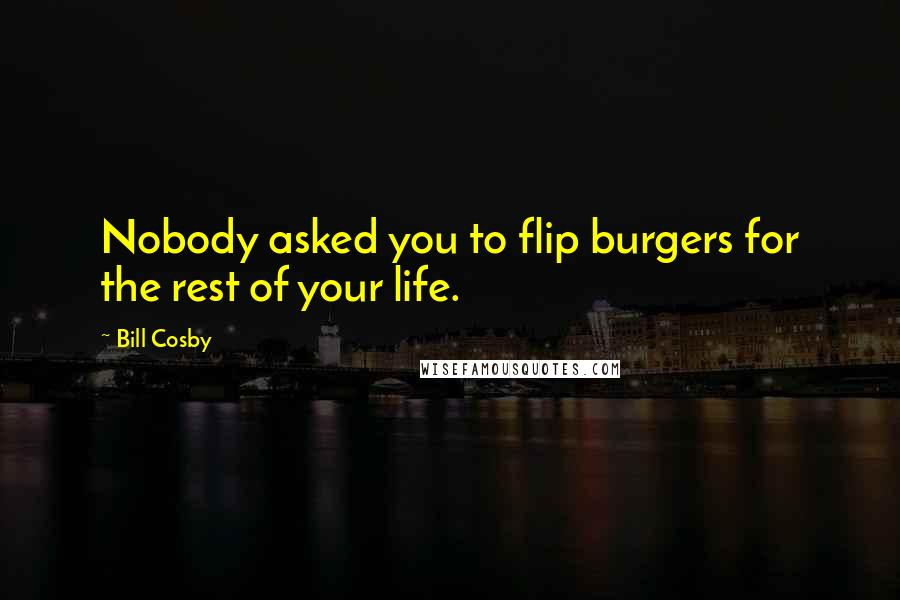 Bill Cosby quotes: Nobody asked you to flip burgers for the rest of your life.