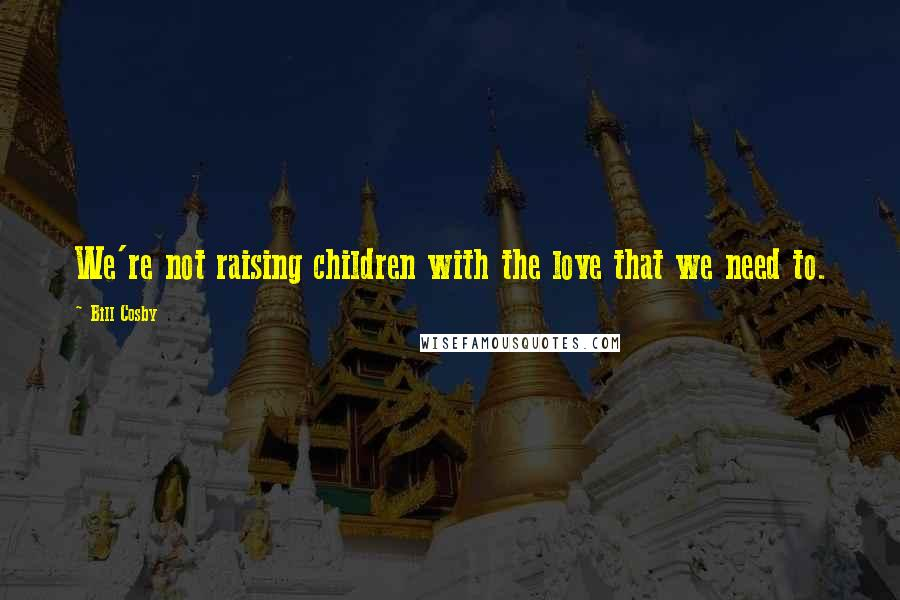 Bill Cosby quotes: We're not raising children with the love that we need to.