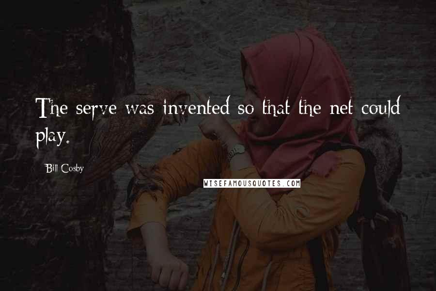 Bill Cosby quotes: The serve was invented so that the net could play.