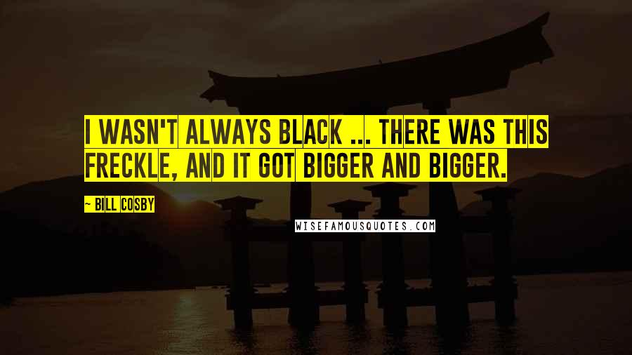 Bill Cosby quotes: I wasn't always black ... there was this freckle, and it got bigger and bigger.