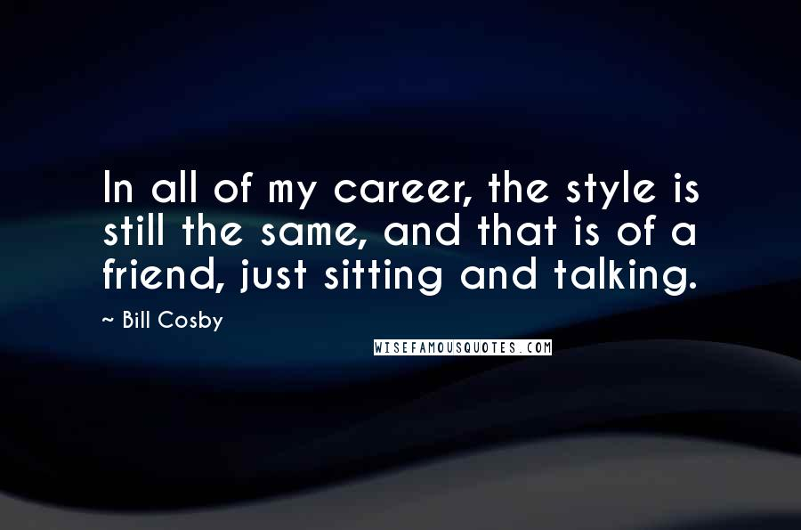 Bill Cosby quotes: In all of my career, the style is still the same, and that is of a friend, just sitting and talking.