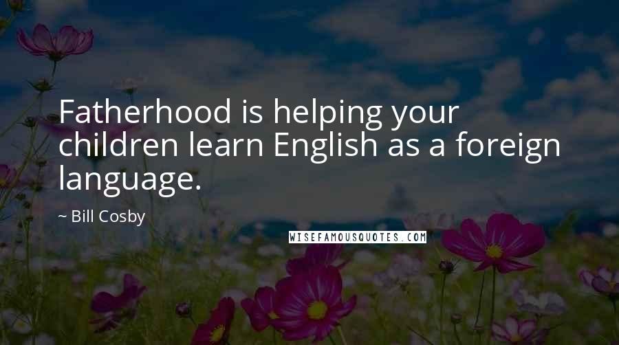 Bill Cosby quotes: Fatherhood is helping your children learn English as a foreign language.