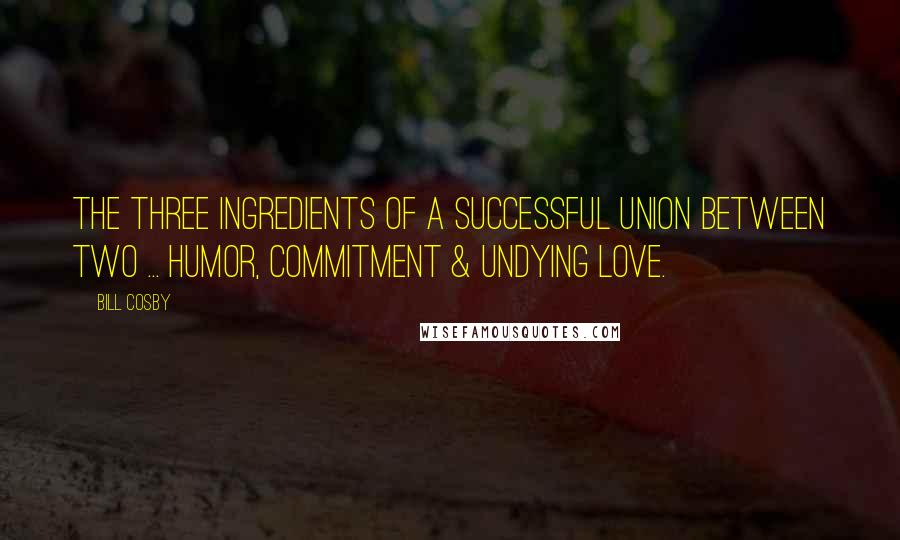 Bill Cosby quotes: The three ingredients of a successful union between two ... humor, commitment & undying love.