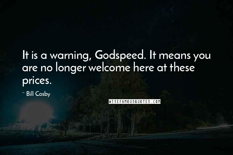 Bill Cosby quotes: It is a warning, Godspeed. It means you are no longer welcome here at these prices.