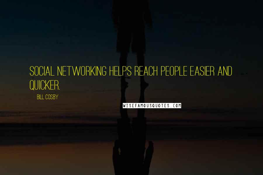 Bill Cosby quotes: Social networking helps reach people easier and quicker.