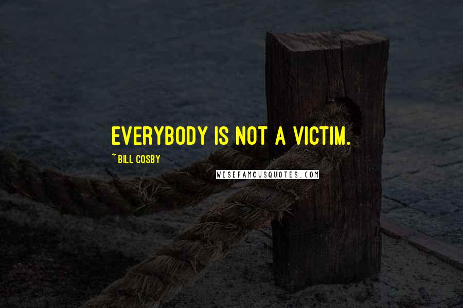 Bill Cosby quotes: Everybody is not a victim.