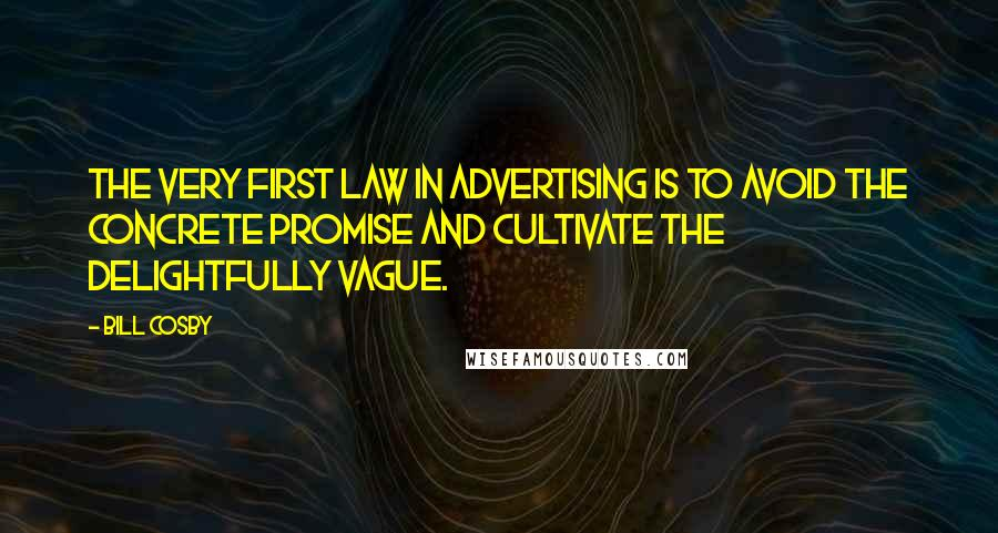 Bill Cosby quotes: The very first law in advertising is to avoid the concrete promise and cultivate the delightfully vague.