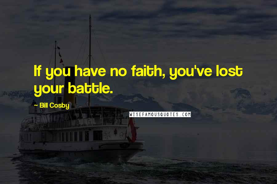 Bill Cosby quotes: If you have no faith, you've lost your battle.