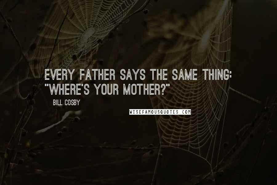 """Bill Cosby quotes: Every father says the same thing: """"Where's your mother?"""""""