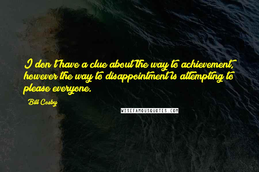 Bill Cosby quotes: I don't have a clue about the way to achievement, however the way to disappointment is attempting to please everyone.