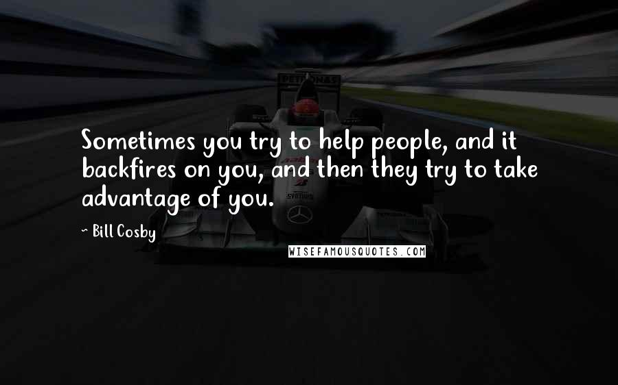 Bill Cosby quotes: Sometimes you try to help people, and it backfires on you, and then they try to take advantage of you.