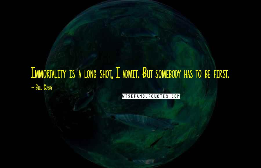 Bill Cosby quotes: Immortality is a long shot, I admit. But somebody has to be first.