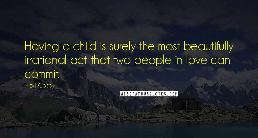 Bill Cosby quotes: Having a child is surely the most beautifully irrational act that two people in love can commit.