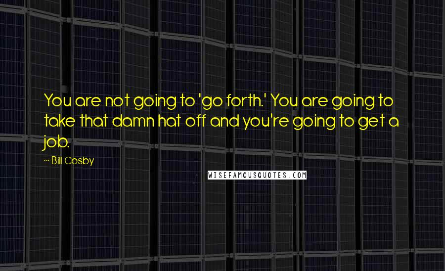 Bill Cosby quotes: You are not going to 'go forth.' You are going to take that damn hat off and you're going to get a job.