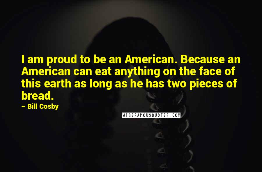 Bill Cosby quotes: I am proud to be an American. Because an American can eat anything on the face of this earth as long as he has two pieces of bread.